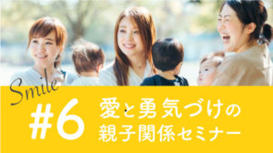SMILE第6回目 開催レポ -愛と勇気づけの親子関係セミナー